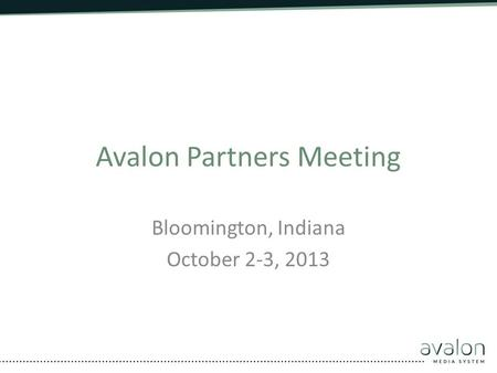 Avalon Partners Meeting Bloomington, Indiana October 2-3, 2013.