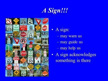 A Sign!!! A sign: –may warn us –may guide us –may help us A sign acknowledges something is there.