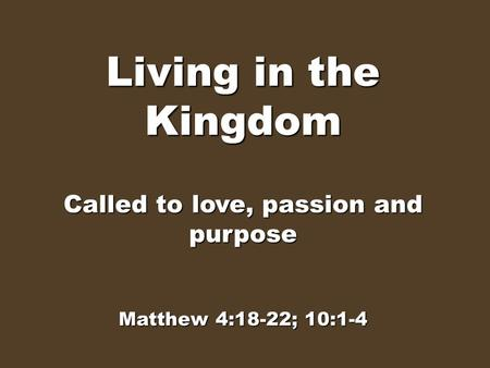 Living in the Kingdom Called to love, passion and purpose Matthew 4:18-22; 10:1-4.