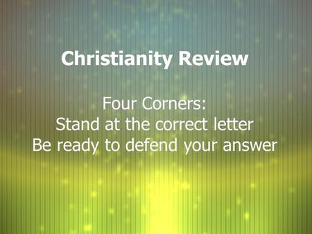 Christianity Review Four Corners: Stand at the correct letter Be ready to defend your answer.