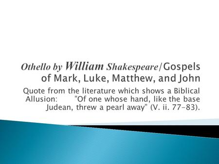 "Othello by William Shakespeare/Gospels of Mark, Luke, Matthew, and John Quote from the literature which shows a Biblical Allusion: ""Of one whose."