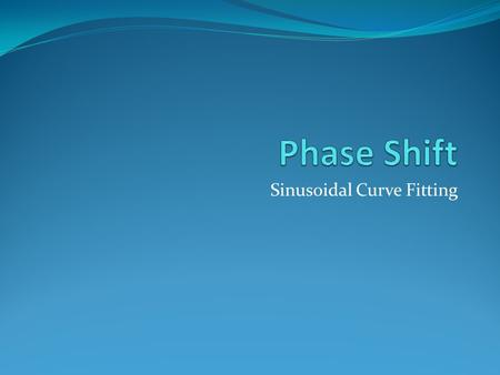 Sinusoidal Curve Fitting. Phase Shift When the graph is shifted right or left, this is called a phase shift. For the graphs of The phase shift is to the.