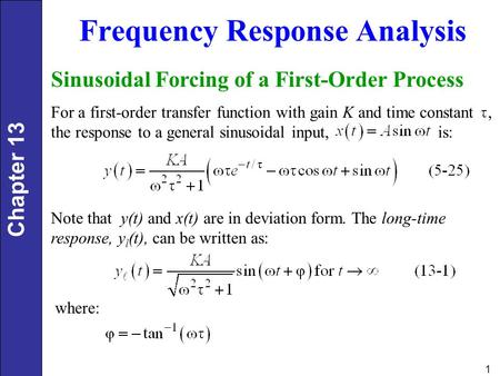 Chapter 13 1 Frequency Response Analysis Sinusoidal Forcing of a First-Order Process For a first-order transfer function with gain K and time constant,