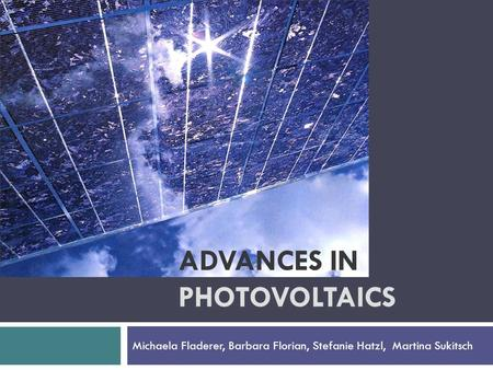 ADVANCES IN PHOTOVOLTAICS Michaela Fladerer, Barbara Florian, Stefanie Hatzl, Martina Sukitsch.