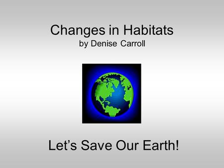 Changes in Habitats by Denise Carroll Let's Save Our Earth!