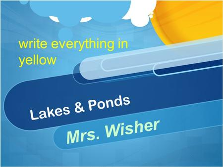 Lakes & Ponds Mrs. Wisher write everything in yellow.