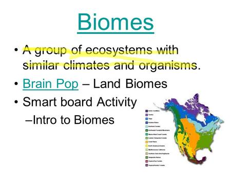 Biomes A group of ecosystems with similar climates and organisms. Brain Pop – Land BiomesBrain Pop Smart board Activity –Intro to Biomes.
