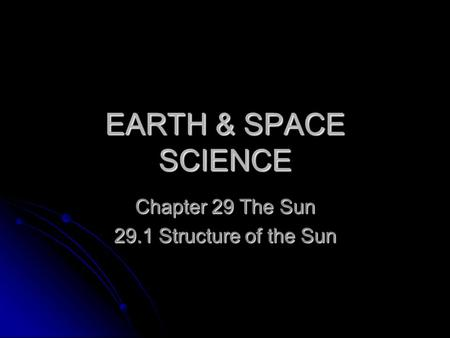 EARTH & SPACE SCIENCE Chapter 29 The Sun 29.1 Structure of the Sun.