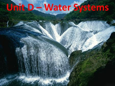 Unit D – Water Systems. Water is Key to Life without water, there would be no life – humans need 1-2 litres of water daily to keep our organs properly.