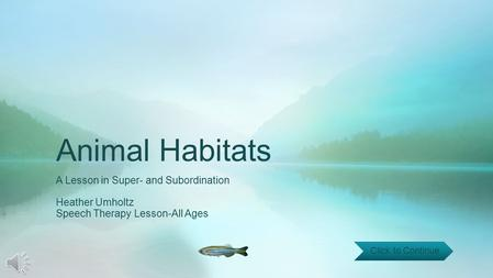 Animal Habitats A Lesson in Super- and Subordination Heather Umholtz Speech Therapy Lesson-All Ages Click to Continue.