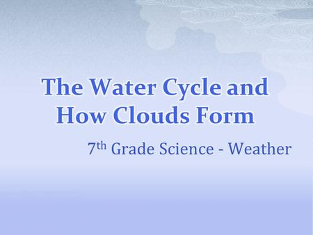 7 th Grade Science - Weather.  Water is constantly cycled through ecosystems  Oceans contain about 97% of the world's water  The remainder is freshwater.