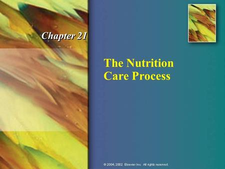 The Nutrition Care Process Chapter 21. © 2004, 2002 Elsevier Inc. All rights reserved. Nutrition Care Process n Assess nutritional status. n Analyze data.