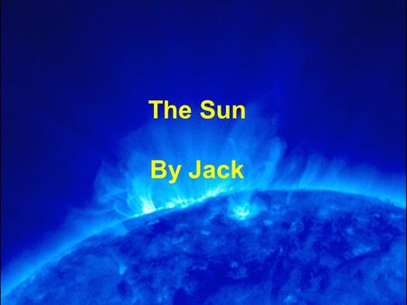 The Sun By Jack. What is the sun? The sun is a star, it is the closest star to Earth and is the centre of our solar system. It is an average star, meaning.