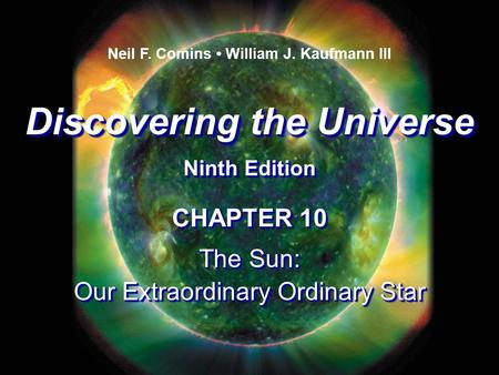 Discovering the Universe Ninth Edition Discovering the Universe Ninth Edition Neil F. Comins William J. Kaufmann III CHAPTER 10 The Sun: Our Extraordinary.