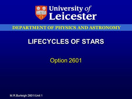 M.R.Burleigh 2601/Unit 1 DEPARTMENT OF PHYSICS AND ASTRONOMY LIFECYCLES OF STARS Option 2601.