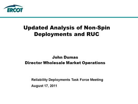 August 17, 2011 Reliability Deployments Task Force Meeting Updated Analysis of Non-Spin Deployments and RUC John Dumas Director Wholesale Market Operations.
