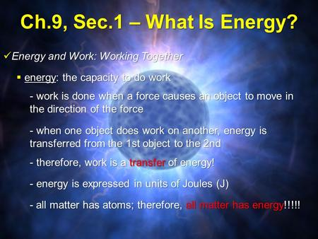 Ch.9, Sec.1 – What Is Energy?  energy: the capacity to do work Energy and Work: Working Together Energy and Work: Working Together - work is done when.