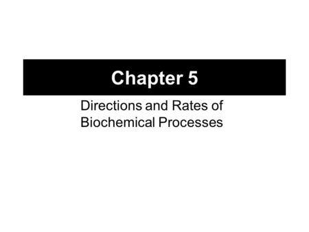 Chapter 5 Directions and Rates of Biochemical Processes.
