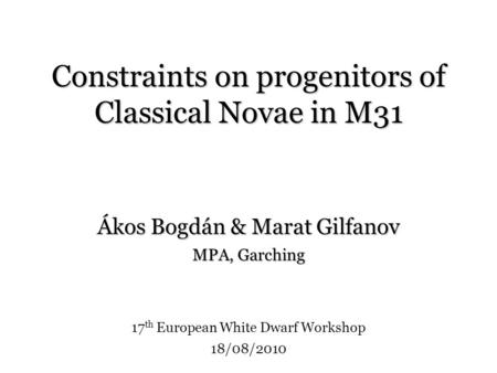 Constraints on progenitors of Classical Novae in M31 Ákos Bogdán & Marat Gilfanov MPA, Garching 17 th European White Dwarf Workshop 18/08/2010.