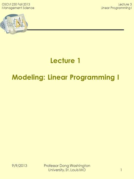 OSCM 230 Fall 2013 Management Science Lecture 3 Linear Programming I Lecture 1 Modeling: Linear Programming I 9/9/2013 1 Professor Dong Washington University,