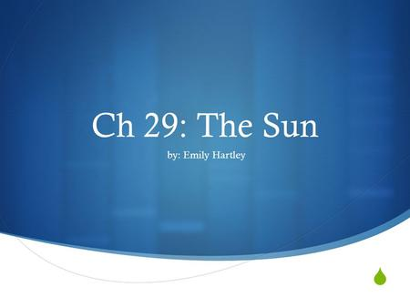  Ch 29: The Sun by: Emily Hartley. Nuclear fusion  The process by which nuclei of small atoms combine to form a new, more massive nucleus; the process.