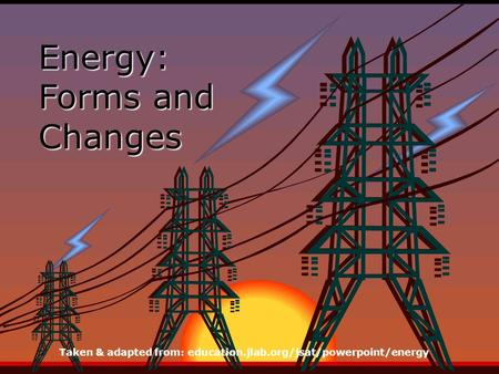 Energy: Forms and Changes Taken & adapted from: education.jlab.org/jsat/powerpoint/energy.