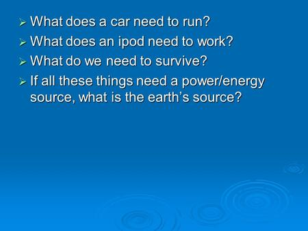  What does a car need to run?  What does an ipod need to work?  What do we need to survive?  If all these things need a power/energy source, what is.