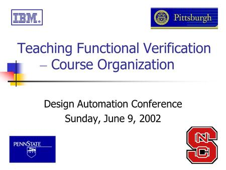 Teaching Functional Verification – Course Organization Design Automation Conference Sunday, June 9, 2002.