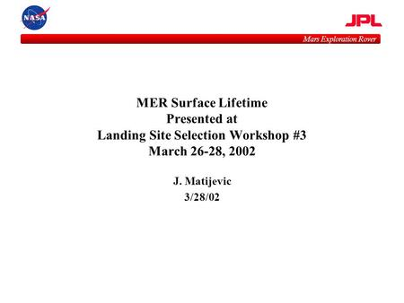 Mars Exploration Rover MER Surface Lifetime Presented at Landing Site Selection Workshop #3 March 26-28, 2002 J. Matijevic 3/28/02.