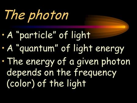"The photon A ""particle"" of light A ""quantum"" of light energy The energy of a given photon depends on the frequency (color) of the light."