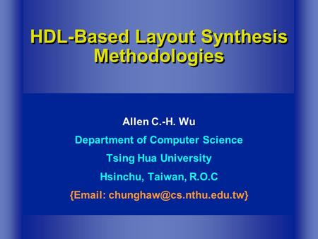 HDL-Based Layout Synthesis Methodologies Allen C.-H. Wu Department of Computer Science Tsing Hua University Hsinchu, Taiwan, R.O.C {