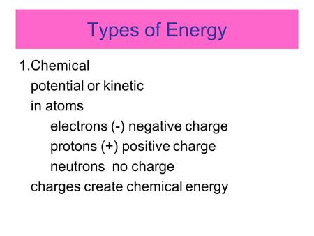 Types of Energy 1.Chemical potential or kinetic in atoms electrons (-) negative charge protons (+) positive charge neutrons no charge charges create chemical.