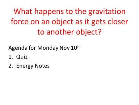 What happens to the gravitation force on an object as it gets closer to another object? Agenda for Monday Nov 10 th 1.Quiz 2.Energy Notes.