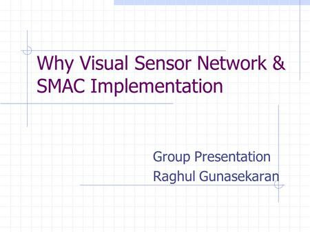 Why Visual Sensor Network & SMAC Implementation Group Presentation Raghul Gunasekaran.