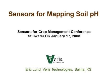Sensors for Mapping Soil pH Eric Lund, Veris Technologies, Salina, KS Sensors for Crop Management Conference Stillwater OK January 17, 2008.