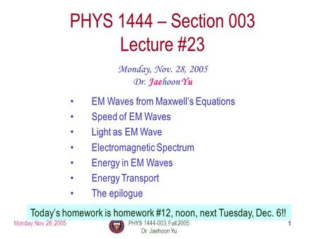 Monday, Nov. 28, 2005PHYS 1444-003, Fall 2005 Dr. Jaehoon Yu 1 PHYS 1444 – Section 003 Lecture #23 Monday, Nov. 28, 2005 Dr. Jaehoon Yu EM Waves from Maxwell's.