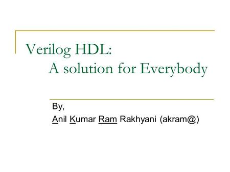 Verilog HDL: A solution for Everybody By, Anil Kumar Ram Rakhyani