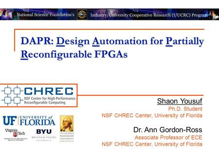 DAPR: Design Automation for Partially Reconfigurable FPGAs Shaon Yousuf Ph.D. Student NSF CHREC Center, University of Florida Dr. Ann Gordon-Ross Associate.