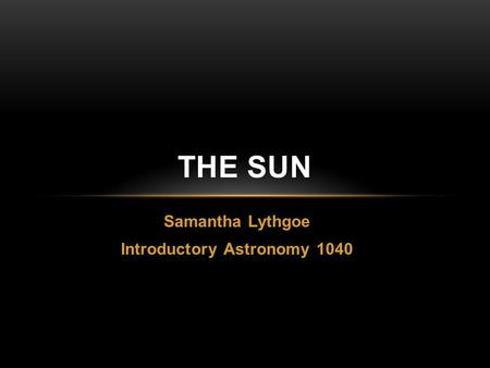 Samantha Lythgoe Introductory Astronomy 1040 THE SUN.