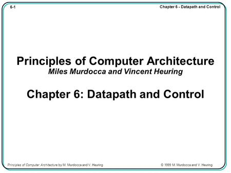 6-1 Chapter 6 - Datapath and Control Principles of Computer Architecture by M. Murdocca and V. Heuring © 1999 M. Murdocca and V. Heuring Principles of.