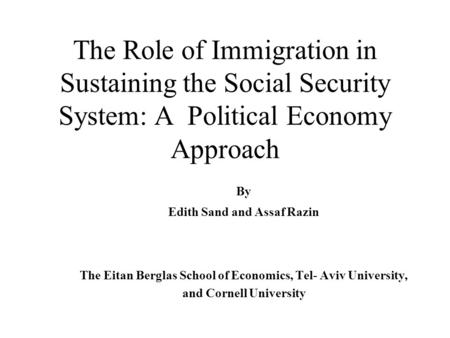 The Role of Immigration in Sustaining the Social Security System: A Political Economy Approach By Edith Sand and Assaf Razin The Eitan Berglas School of.