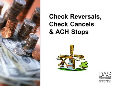 Check Reversals, Check Cancels & ACH Stops. 2 Check Reversals Agencies can do check reversals until November closes –For those agencies that have check.