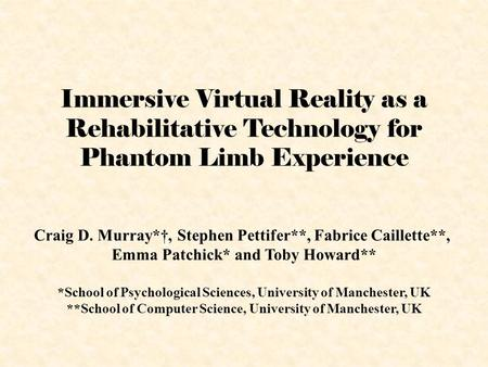 Immersive Virtual Reality as a Rehabilitative Technology for Phantom Limb Experience Craig D. Murray*†, Stephen Pettifer**, Fabrice Caillette**, Emma Patchick*