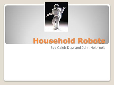 Household Robots By: Caleb Diaz and John Holbrook.