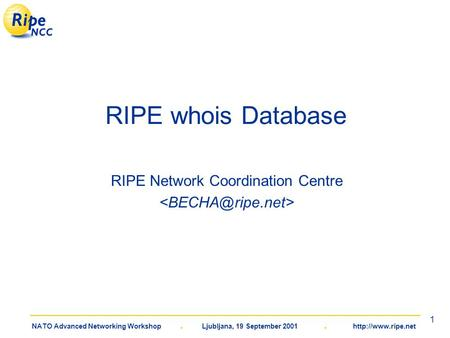 NATO Advanced Networking Workshop. Ljubljana, 19 September 2001.  1 RIPE whois Database RIPE Network Coordination Centre.