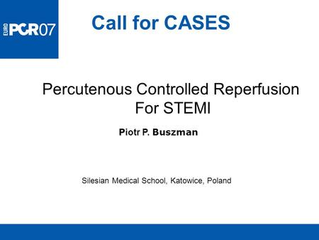 Call for CASES Silesian Medical School, Katowice, Poland Percutenous Controlled Reperfusion For STEMI P iotr P. Buszman.