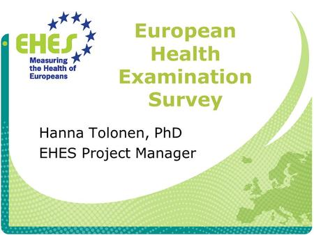 European Health Examination Survey Hanna Tolonen, PhD EHES Project Manager.