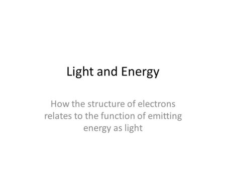 Light and Energy How the structure of electrons relates to the function of emitting energy as light.