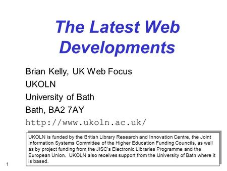 1 The Latest Web Developments Brian Kelly, UK Web Focus UKOLN University of Bath Bath, BA2 7AY  UKOLN is funded by the British Library.