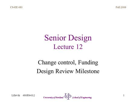 Fall 2006 1 CS-EE 480 Lillevik 480f06-l12 University of Portland School of Engineering Senior Design Lecture 12 Change control, Funding Design Review Milestone.